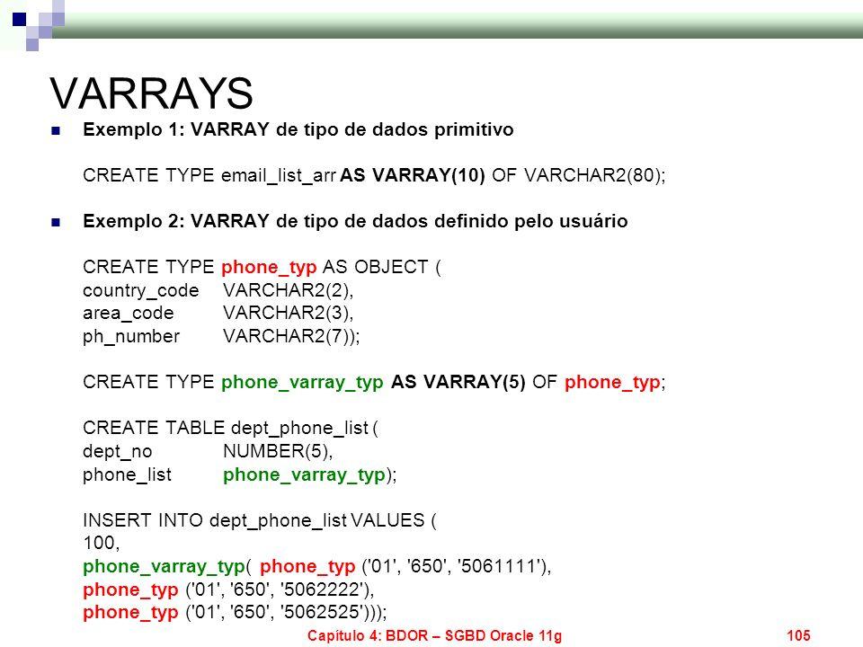 Capítulo 4: BDOR – SGBD Oracle 11g105 VARRAYS Exemplo 1: VARRAY de tipo de dados primitivo CREATE TYPE email_list_arr AS VARRAY(10) OF VARCHAR2(80); E