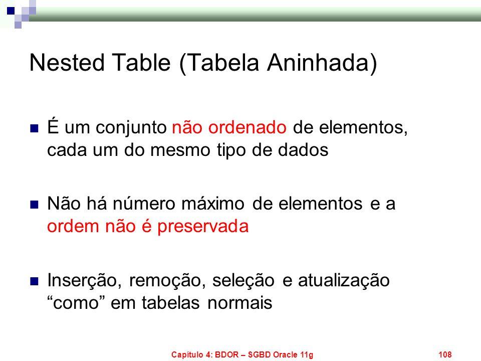 Capítulo 4: BDOR – SGBD Oracle 11g108 Nested Table (Tabela Aninhada) É um conjunto não ordenado de elementos, cada um do mesmo tipo de dados Não há nú