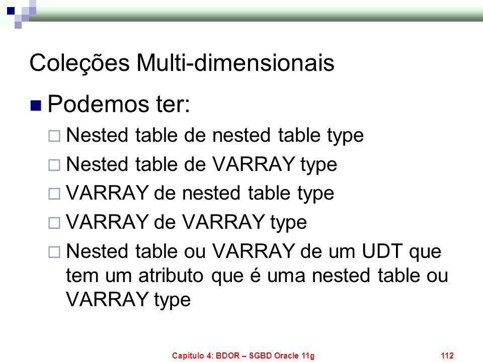 Capítulo 4: BDOR – SGBD Oracle 11g112 Coleções Multi-dimensionais Podemos ter: Nested table de nested table type Nested table de VARRAY type VARRAY de