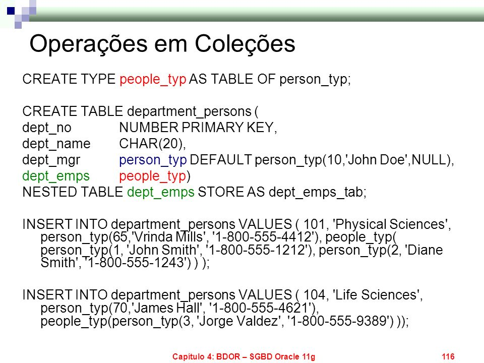 Capítulo 4: BDOR – SGBD Oracle 11g116 Operações em Coleções CREATE TYPE people_typ AS TABLE OF person_typ; CREATE TABLE department_persons ( dept_no N