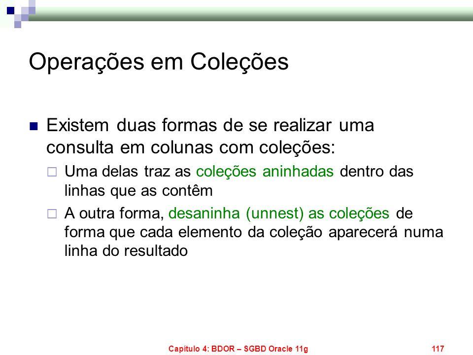 Capítulo 4: BDOR – SGBD Oracle 11g117 Operações em Coleções Existem duas formas de se realizar uma consulta em colunas com coleções: Uma delas traz as
