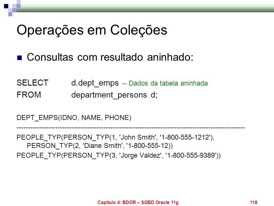 Capítulo 4: BDOR – SGBD Oracle 11g118 Operações em Coleções Consultas com resultado aninhado: SELECT d.dept_emps -- Dados da tabela aninhada FROM depa