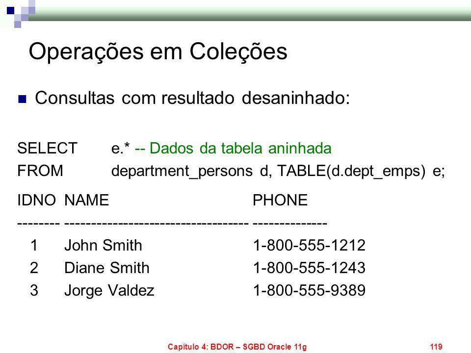 Capítulo 4: BDOR – SGBD Oracle 11g119 Consultas com resultado desaninhado: SELECT e.* -- Dados da tabela aninhada FROM department_persons d, TABLE(d.d