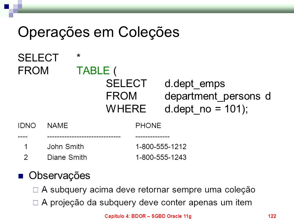 Capítulo 4: BDOR – SGBD Oracle 11g122 SELECT * FROM TABLE ( SELECT d.dept_emps FROM department_persons d WHERE d.dept_no = 101); IDNO NAME PHONE ----