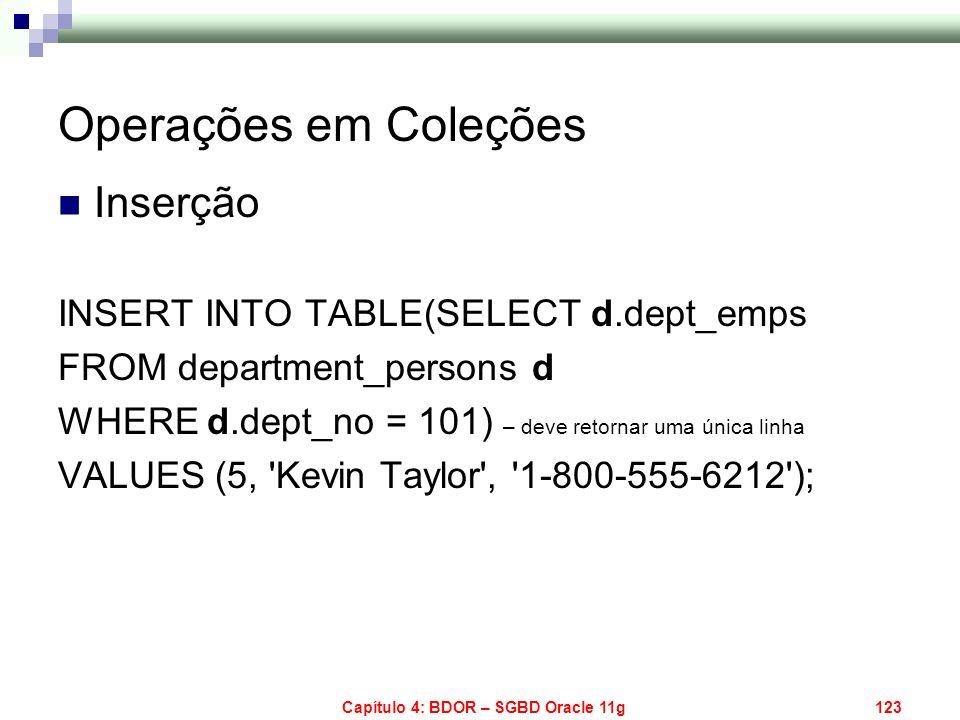 Capítulo 4: BDOR – SGBD Oracle 11g123 Operações em Coleções Inserção INSERT INTO TABLE(SELECT d.dept_emps FROM department_persons d WHERE d.dept_no =