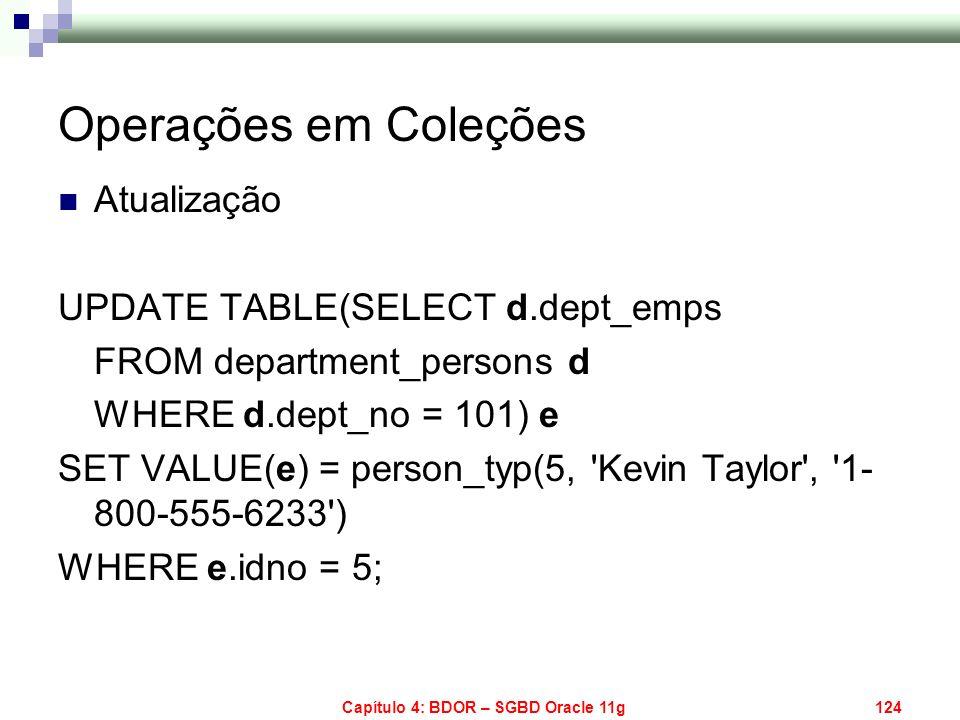 Capítulo 4: BDOR – SGBD Oracle 11g124 Operações em Coleções Atualização UPDATE TABLE(SELECT d.dept_emps FROM department_persons d WHERE d.dept_no = 10