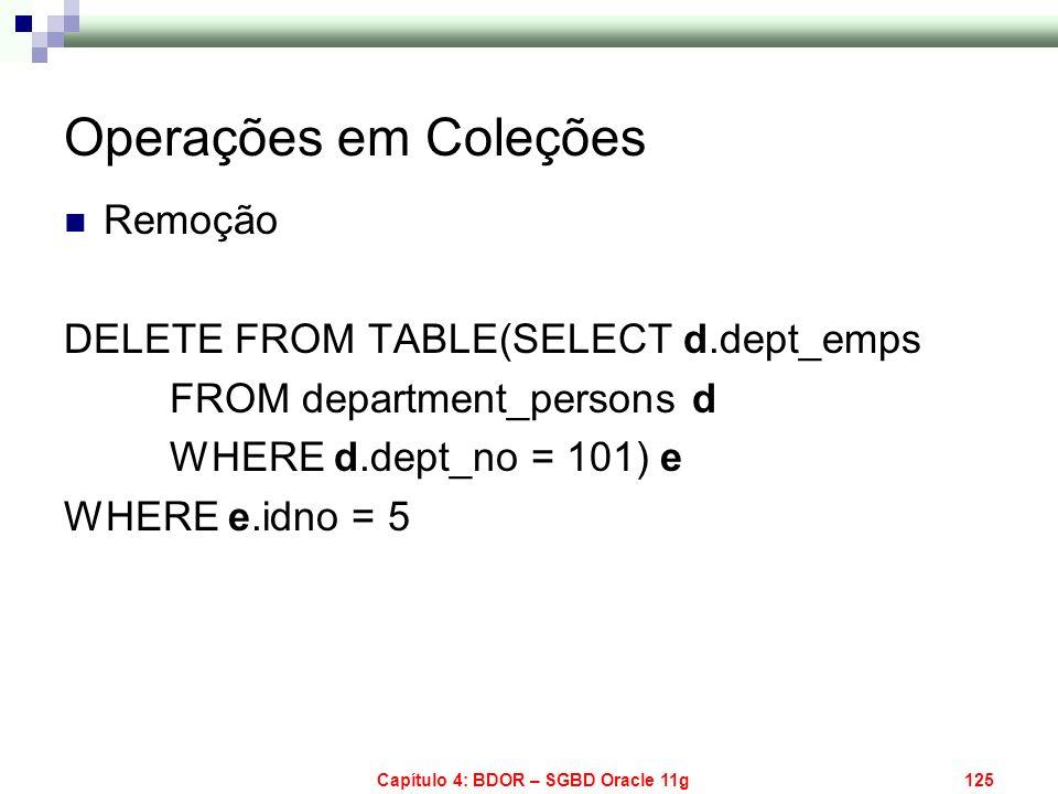 Capítulo 4: BDOR – SGBD Oracle 11g125 Operações em Coleções Remoção DELETE FROM TABLE(SELECT d.dept_emps FROM department_persons d WHERE d.dept_no = 1