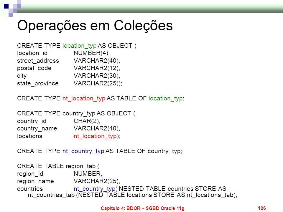 Capítulo 4: BDOR – SGBD Oracle 11g126 Operações em Coleções CREATE TYPE location_typ AS OBJECT ( location_id NUMBER(4), street_address VARCHAR2(40), p