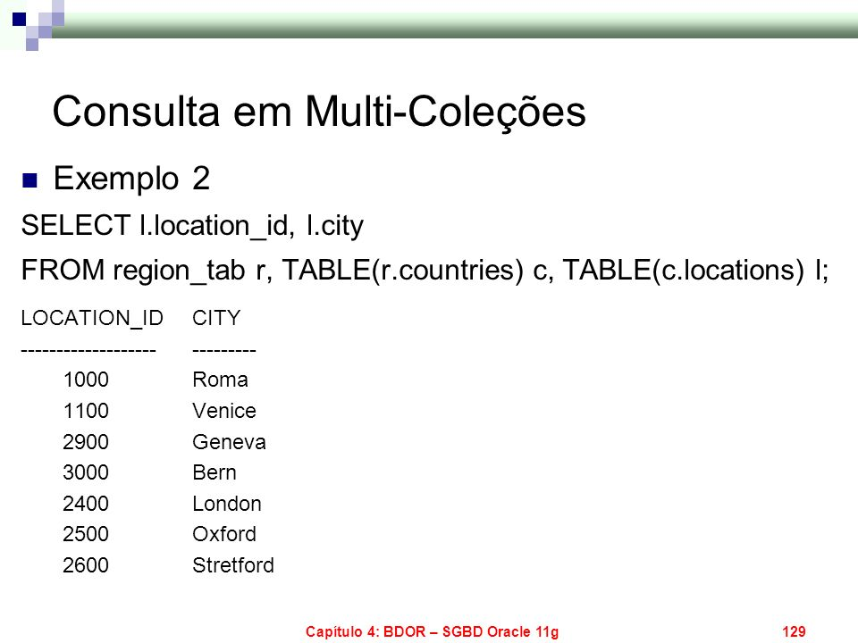 Capítulo 4: BDOR – SGBD Oracle 11g129 Consulta em Multi-Coleções Exemplo 2 SELECT l.location_id, l.city FROM region_tab r, TABLE(r.countries) c, TABLE