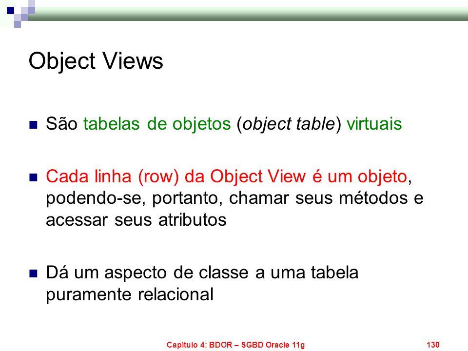 Capítulo 4: BDOR – SGBD Oracle 11g130 Object Views São tabelas de objetos (object table) virtuais Cada linha (row) da Object View é um objeto, podendo