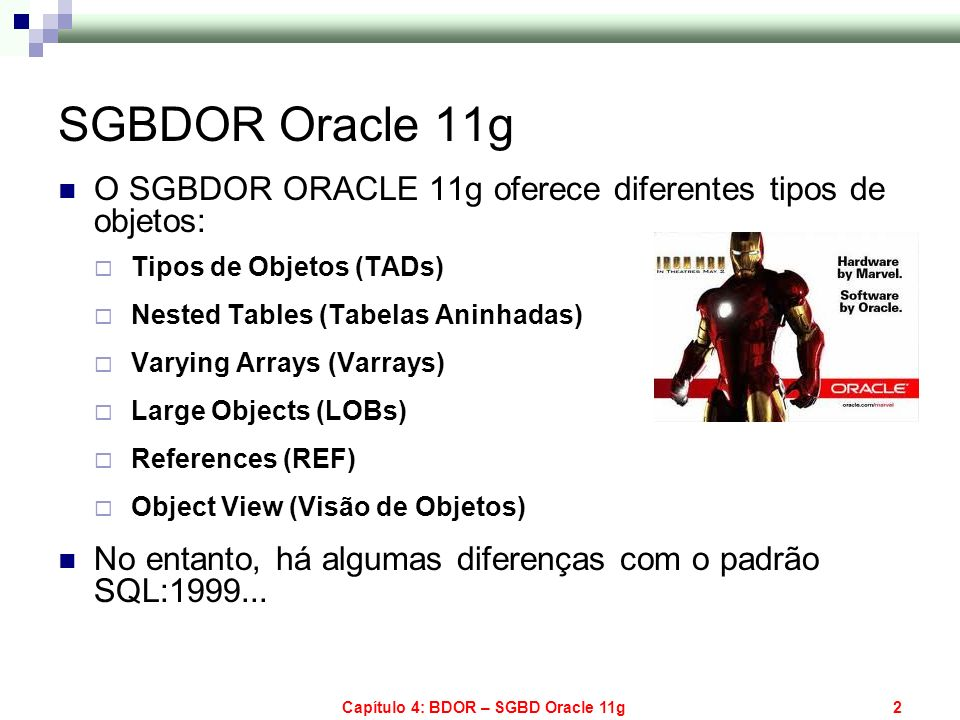 Capítulo 4: BDOR – SGBD Oracle 11g33 Métodos para Comparação de Objetos CREATE OR REPLACE TYPE emp_type AS OBJECT ( nome VARCHAR2(30), endr end_type); CREATE TABLE emp_table OF emp_type; INSERT INTO emp_table VALUES ( JOSE ,end_type( RUA DO SOL , CATOLE )); INSERT INTO emp_table VALUES ( MARIA ,end_type( RUA DA LUA , CATOLE ));