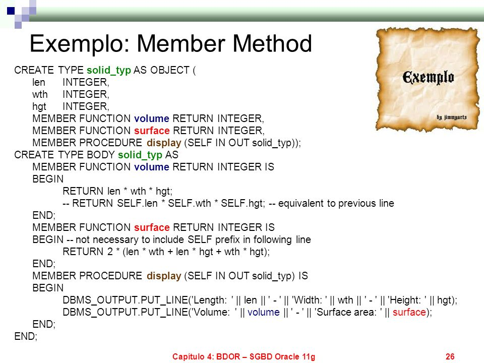 Capítulo 4: BDOR – SGBD Oracle 11g26 Exemplo: Member Method CREATE TYPE solid_typ AS OBJECT ( len INTEGER, wth INTEGER, hgt INTEGER, MEMBER FUNCTION v