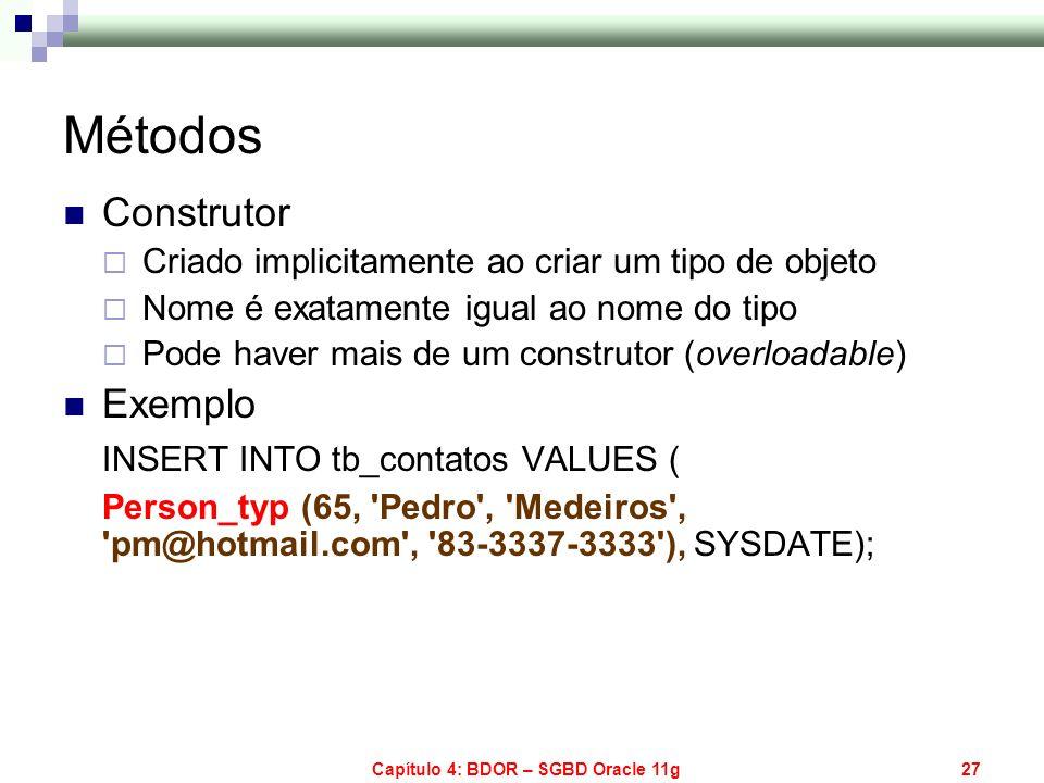 Capítulo 4: BDOR – SGBD Oracle 11g27 Métodos Construtor Criado implicitamente ao criar um tipo de objeto Nome é exatamente igual ao nome do tipo Pode