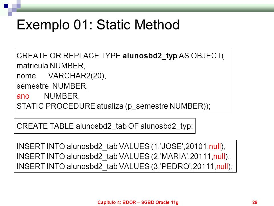 Capítulo 4: BDOR – SGBD Oracle 11g29 CREATE OR REPLACE TYPE alunosbd2_typ AS OBJECT( matricula NUMBER, nome VARCHAR2(20), semestre NUMBER, ano NUMBER,