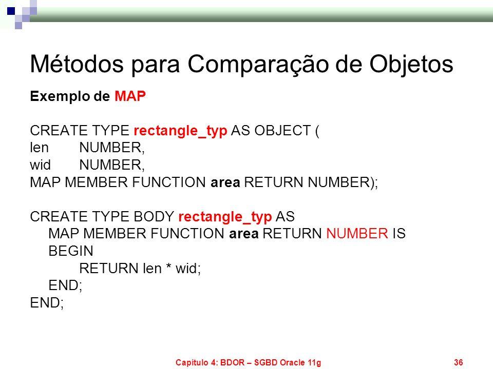 Capítulo 4: BDOR – SGBD Oracle 11g36 Métodos para Comparação de Objetos Exemplo de MAP CREATE TYPE rectangle_typ AS OBJECT ( len NUMBER, wid NUMBER, M