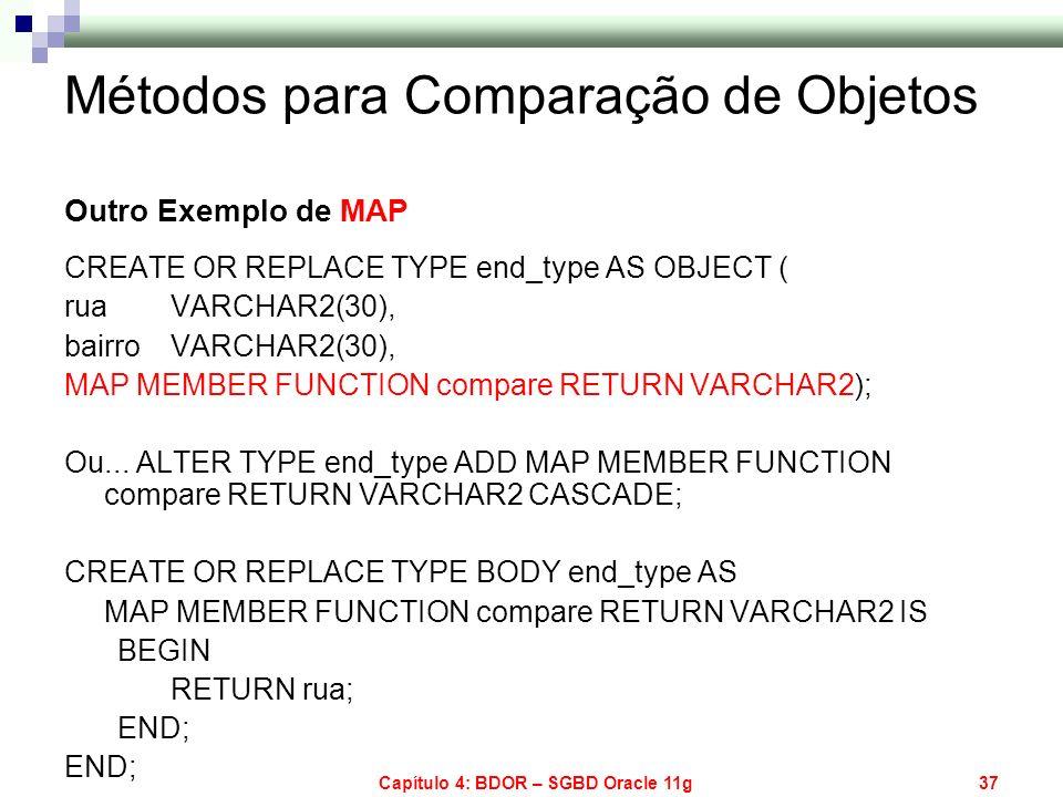 Capítulo 4: BDOR – SGBD Oracle 11g37 Métodos para Comparação de Objetos Outro Exemplo de MAP CREATE OR REPLACE TYPE end_type AS OBJECT ( rua VARCHAR2(