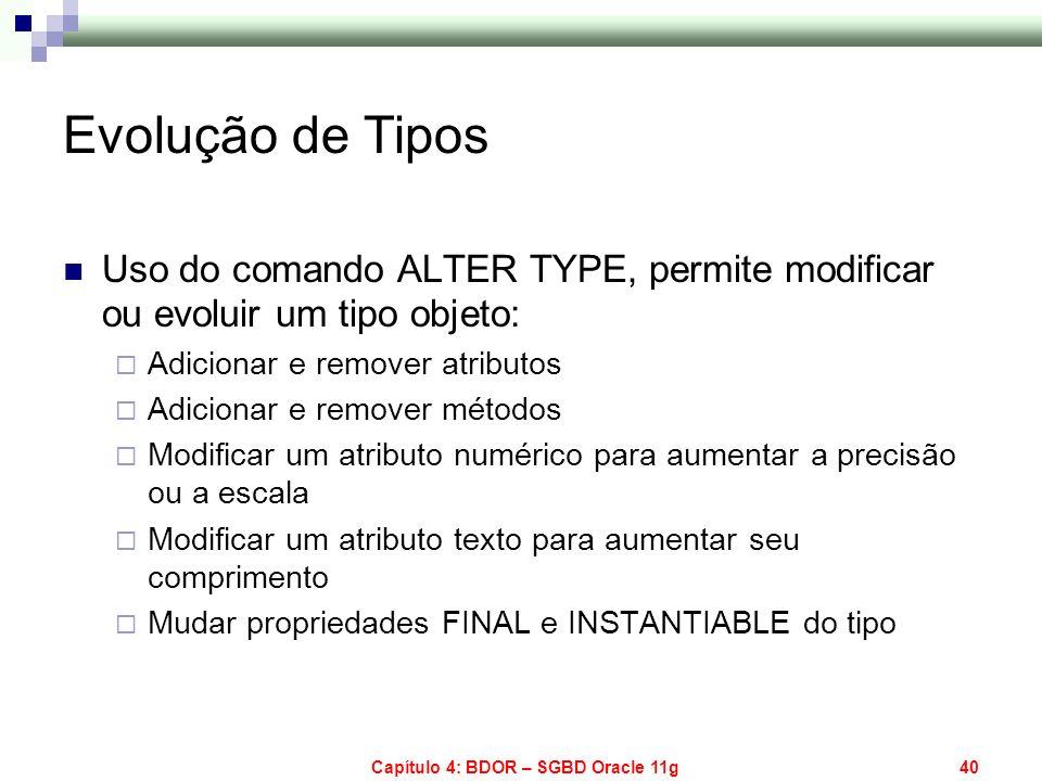 Capítulo 4: BDOR – SGBD Oracle 11g40 Evolução de Tipos Uso do comando ALTER TYPE, permite modificar ou evoluir um tipo objeto: Adicionar e remover atr