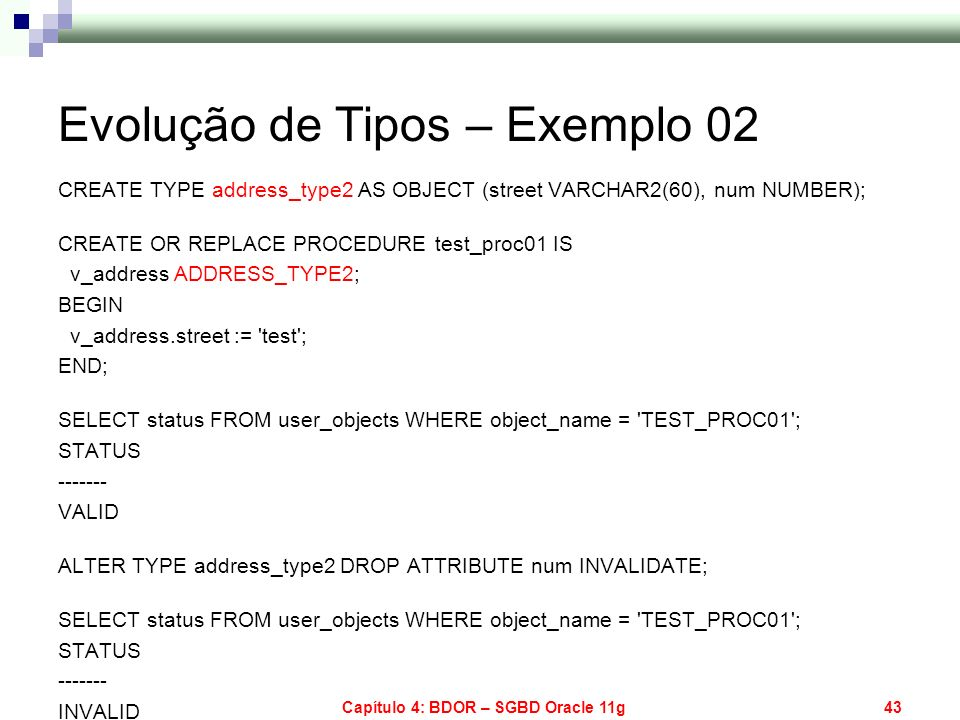 Capítulo 4: BDOR – SGBD Oracle 11g43 Evolução de Tipos – Exemplo 02 CREATE TYPE address_type2 AS OBJECT (street VARCHAR2(60), num NUMBER); CREATE OR R