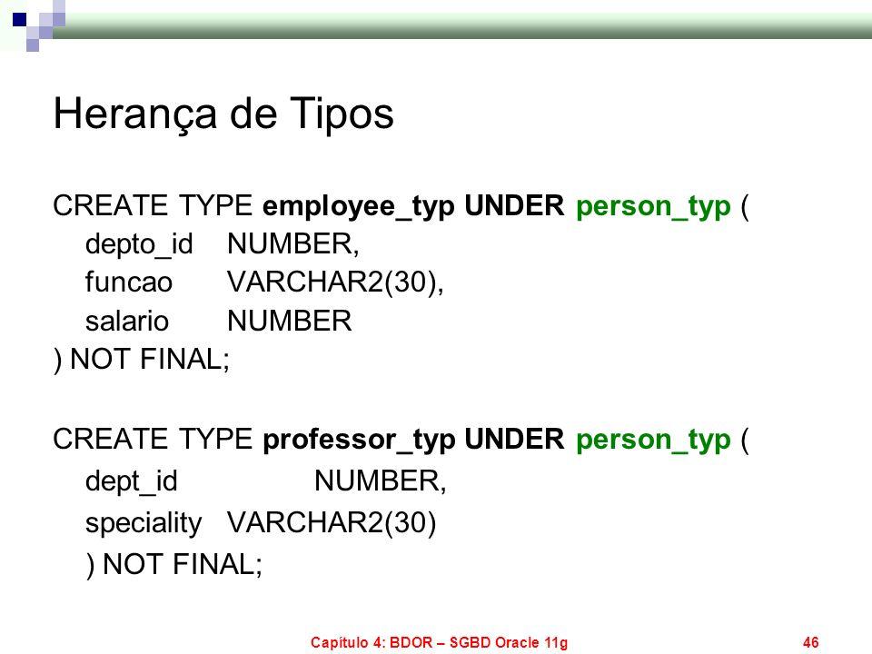 Capítulo 4: BDOR – SGBD Oracle 11g46 Herança de Tipos CREATE TYPE employee_typ UNDER person_typ ( depto_id NUMBER, funcao VARCHAR2(30), salario NUMBER