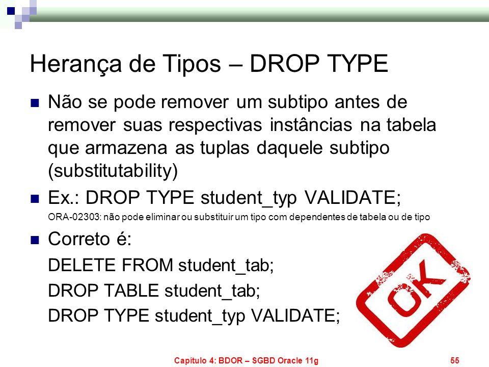 Capítulo 4: BDOR – SGBD Oracle 11g55 Herança de Tipos – DROP TYPE Não se pode remover um subtipo antes de remover suas respectivas instâncias na tabel