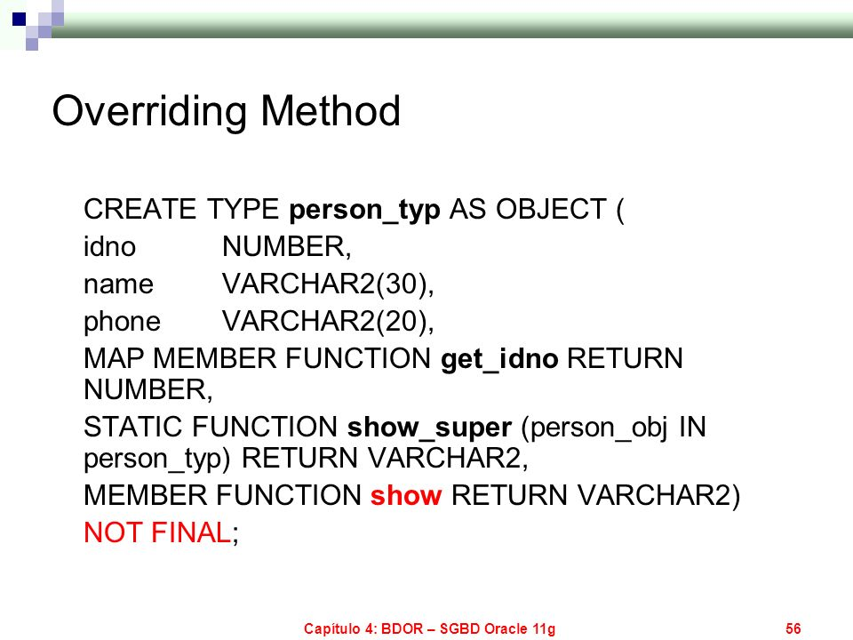 Capítulo 4: BDOR – SGBD Oracle 11g56 Overriding Method CREATE TYPE person_typ AS OBJECT ( idno NUMBER, name VARCHAR2(30), phone VARCHAR2(20), MAP MEMB