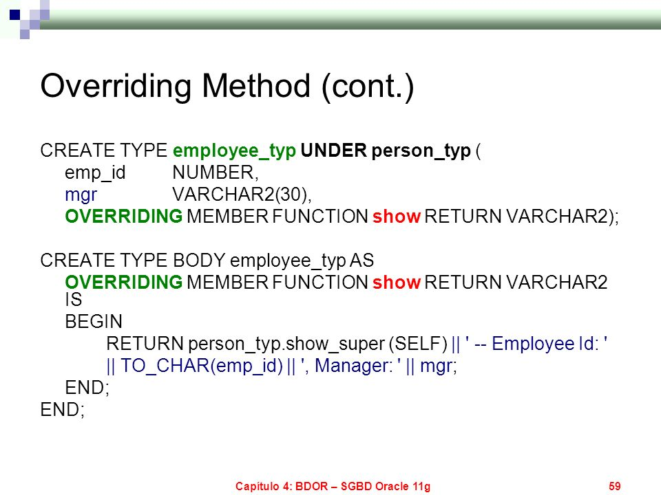 Capítulo 4: BDOR – SGBD Oracle 11g59 Overriding Method (cont.) CREATE TYPE employee_typ UNDER person_typ ( emp_id NUMBER, mgr VARCHAR2(30), OVERRIDING