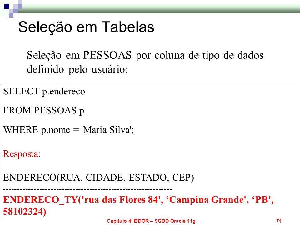 Capítulo 4: BDOR – SGBD Oracle 11g71 SELECT p.endereco FROM PESSOAS p WHERE p.nome = ' Maria Silva'; Resposta: ENDERECO(RUA, CIDADE, ESTADO, CEP) ----
