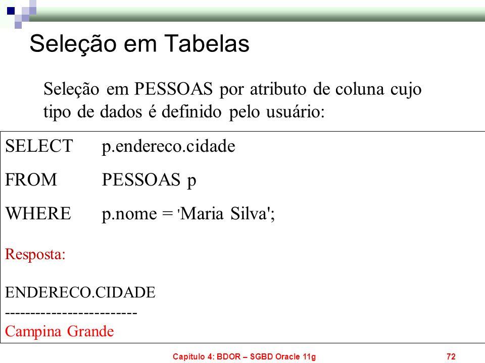 Capítulo 4: BDOR – SGBD Oracle 11g72 SELECT p.endereco.cidade FROM PESSOAS p WHERE p.nome = ' Maria Silva'; Resposta: ENDERECO.CIDADE ----------------