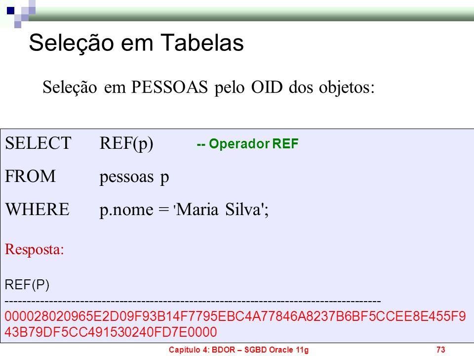 Capítulo 4: BDOR – SGBD Oracle 11g73 Seleção em Tabelas Seleção em PESSOAS pelo OID dos objetos: SELECT REF(p) FROM pessoas p WHERE p.nome = ' Maria S