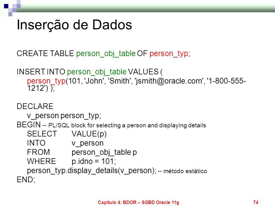 Capítulo 4: BDOR – SGBD Oracle 11g74 Inserção de Dados CREATE TABLE person_obj_table OF person_typ; INSERT INTO person_obj_table VALUES ( person_typ(1