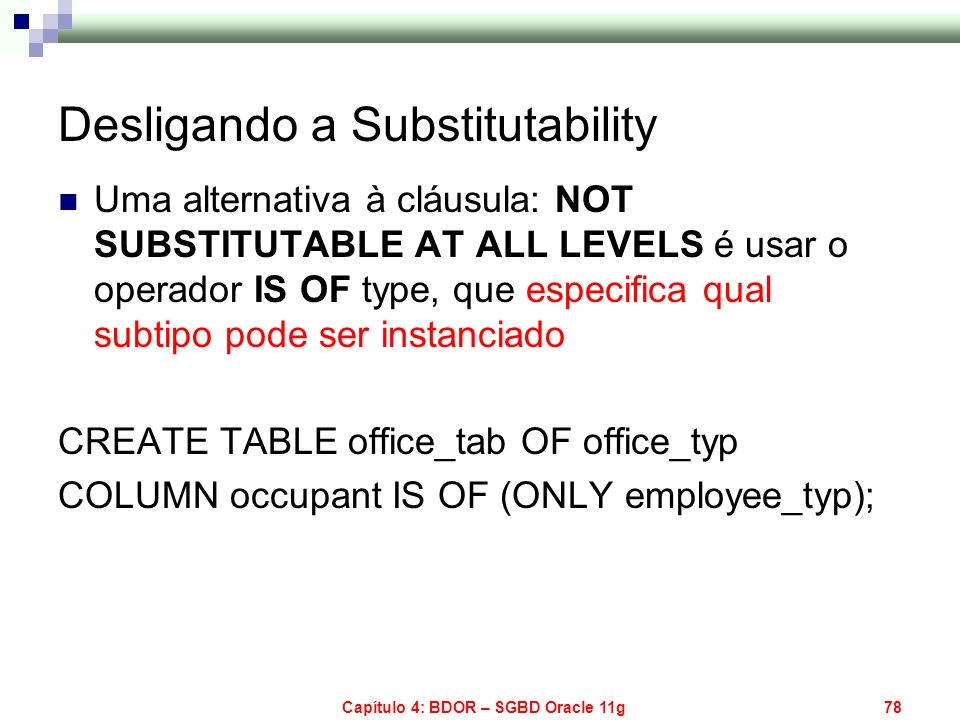 Capítulo 4: BDOR – SGBD Oracle 11g78 Desligando a Substitutability Uma alternativa à cláusula: NOT SUBSTITUTABLE AT ALL LEVELS é usar o operador IS OF