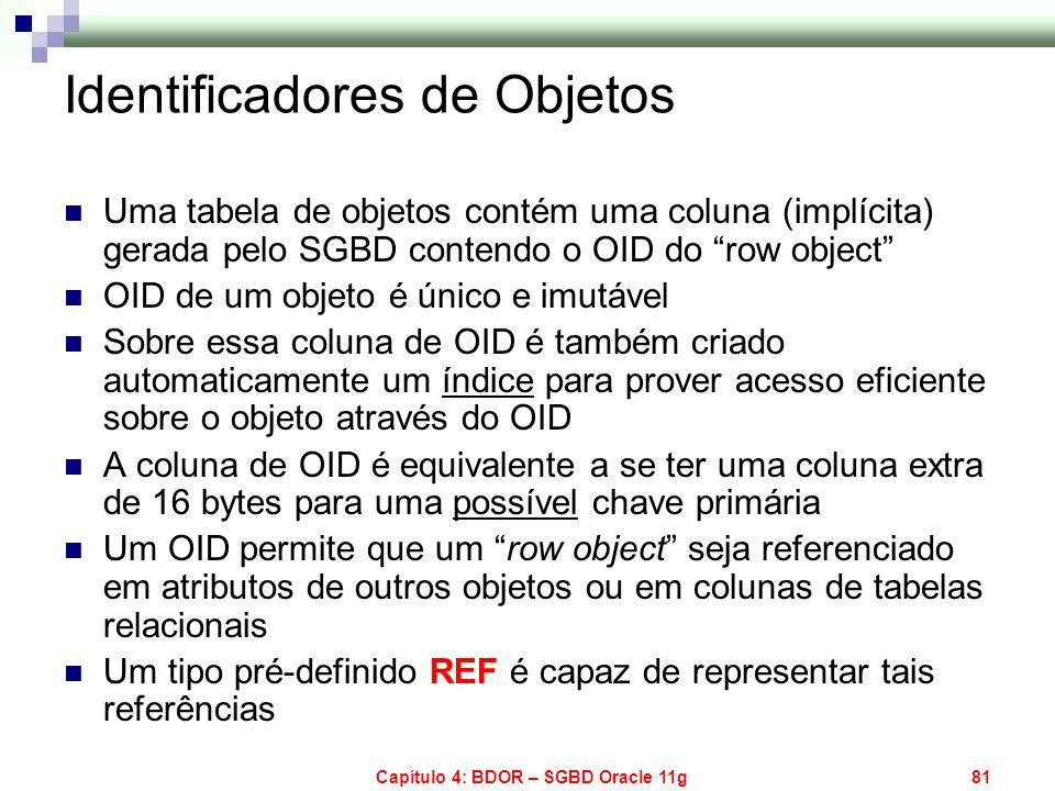 Capítulo 4: BDOR – SGBD Oracle 11g81 Identificadores de Objetos Uma tabela de objetos contém uma coluna (implícita) gerada pelo SGBD contendo o OID do