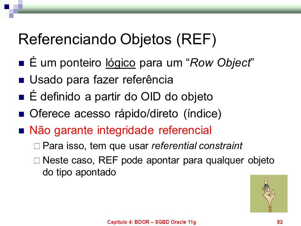 Capítulo 4: BDOR – SGBD Oracle 11g82 Referenciando Objetos (REF) É um ponteiro lógico para um Row Object Usado para fazer referência É definido a part