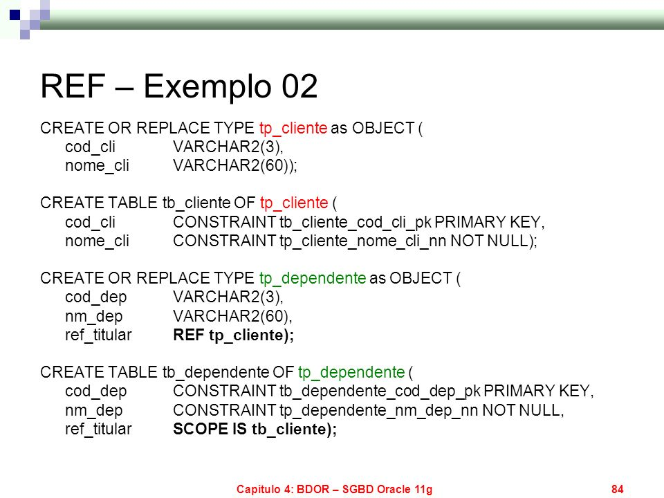 Capítulo 4: BDOR – SGBD Oracle 11g84 REF – Exemplo 02 CREATE OR REPLACE TYPE tp_cliente as OBJECT ( cod_cli VARCHAR2(3), nome_cli VARCHAR2(60)); CREAT