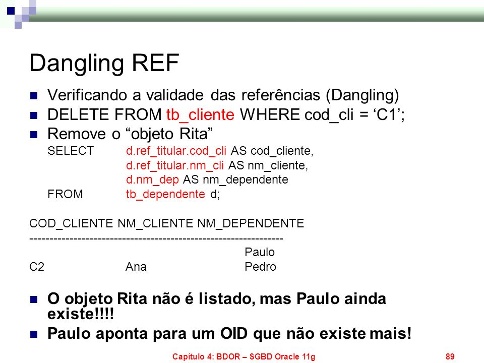 Capítulo 4: BDOR – SGBD Oracle 11g89 Dangling REF Verificando a validade das referências (Dangling) DELETE FROM tb_cliente WHERE cod_cli = C1; Remove