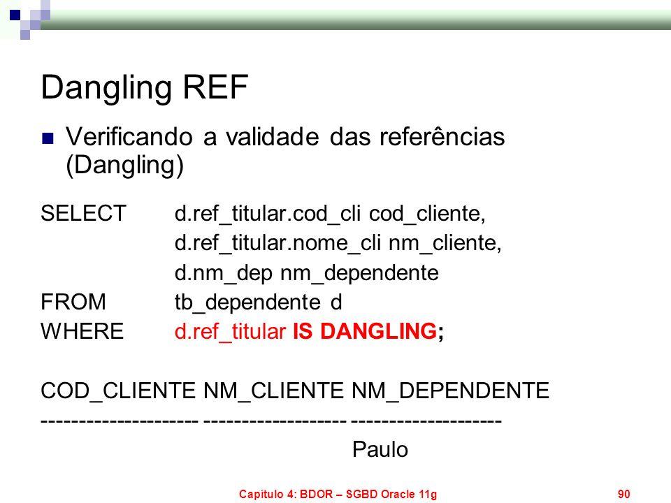 Capítulo 4: BDOR – SGBD Oracle 11g90 Dangling REF Verificando a validade das referências (Dangling) SELECT d.ref_titular.cod_cli cod_cliente, d.ref_ti