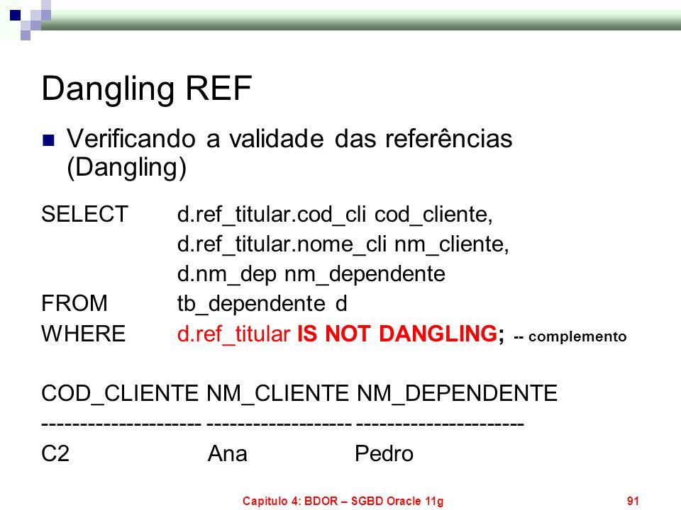 Capítulo 4: BDOR – SGBD Oracle 11g91 Dangling REF Verificando a validade das referências (Dangling) SELECT d.ref_titular.cod_cli cod_cliente, d.ref_ti