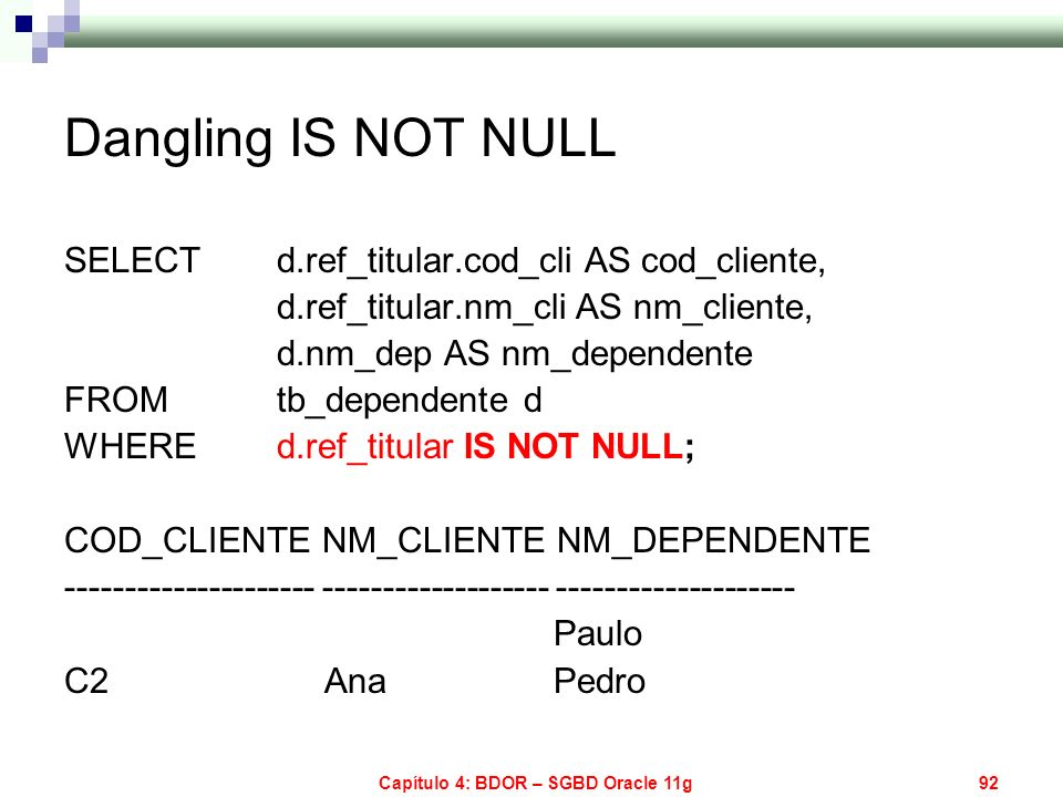 Capítulo 4: BDOR – SGBD Oracle 11g92 Dangling IS NOT NULL SELECT d.ref_titular.cod_cli AS cod_cliente, d.ref_titular.nm_cli AS nm_cliente, d.nm_dep AS