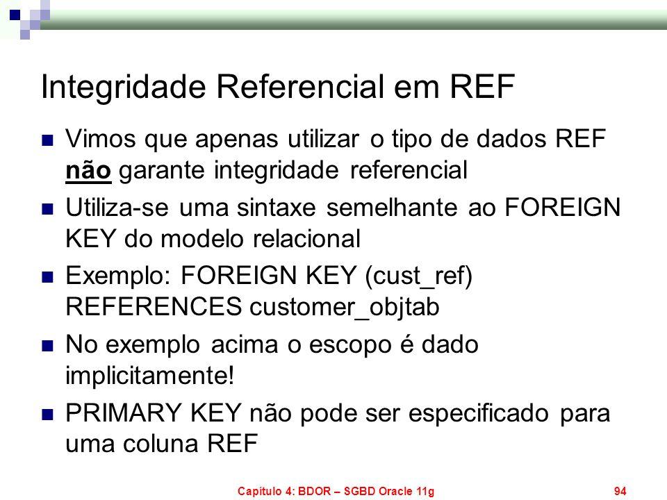 Capítulo 4: BDOR – SGBD Oracle 11g94 Integridade Referencial em REF Vimos que apenas utilizar o tipo de dados REF não garante integridade referencial