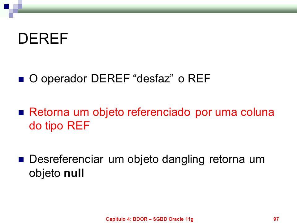 Capítulo 4: BDOR – SGBD Oracle 11g97 DEREF O operador DEREF desfaz o REF Retorna um objeto referenciado por uma coluna do tipo REF Desreferenciar um o