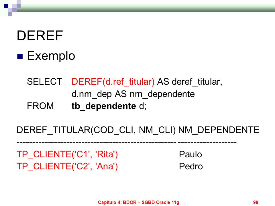 Capítulo 4: BDOR – SGBD Oracle 11g98 DEREF Exemplo SELECT DEREF(d.ref_titular) AS deref_titular, d.nm_dep AS nm_dependente FROMtb_dependente d; DEREF_