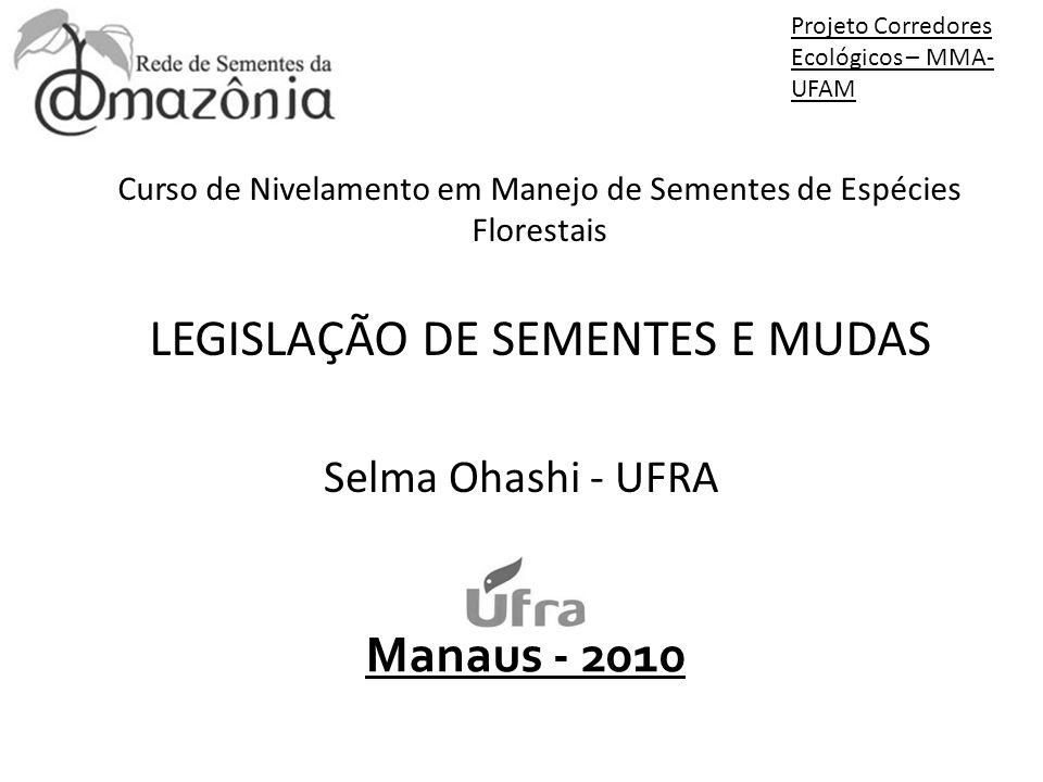 Manaus - 2010 Curso de Nivelamento em Manejo de Sementes de Espécies Florestais LEGISLAÇÃO DE SEMENTES E MUDAS Selma Ohashi - UFRA Projeto Corredores