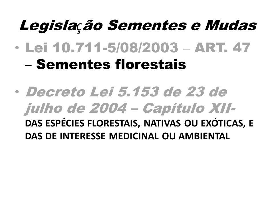 Legisla ç ão Sementes e Mudas Lei 10.711-5/08/2003 – ART. 47 – Sementes florestais Decreto Lei 5.153 de 23 de julho de 2004 – Capítulo XII- DAS ESPÉCI