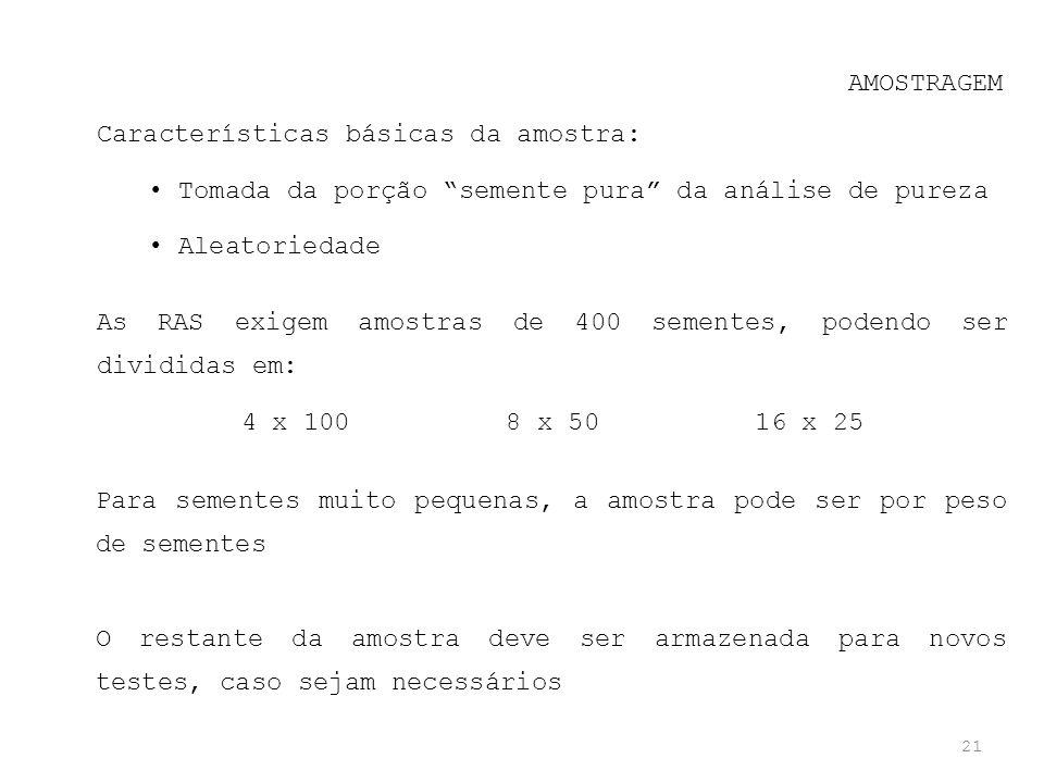 21 AMOSTRAGEM As RAS exigem amostras de 400 sementes, podendo ser divididas em: 4 x 100 8 x 50 16 x 25 Características básicas da amostra: Tomada da p