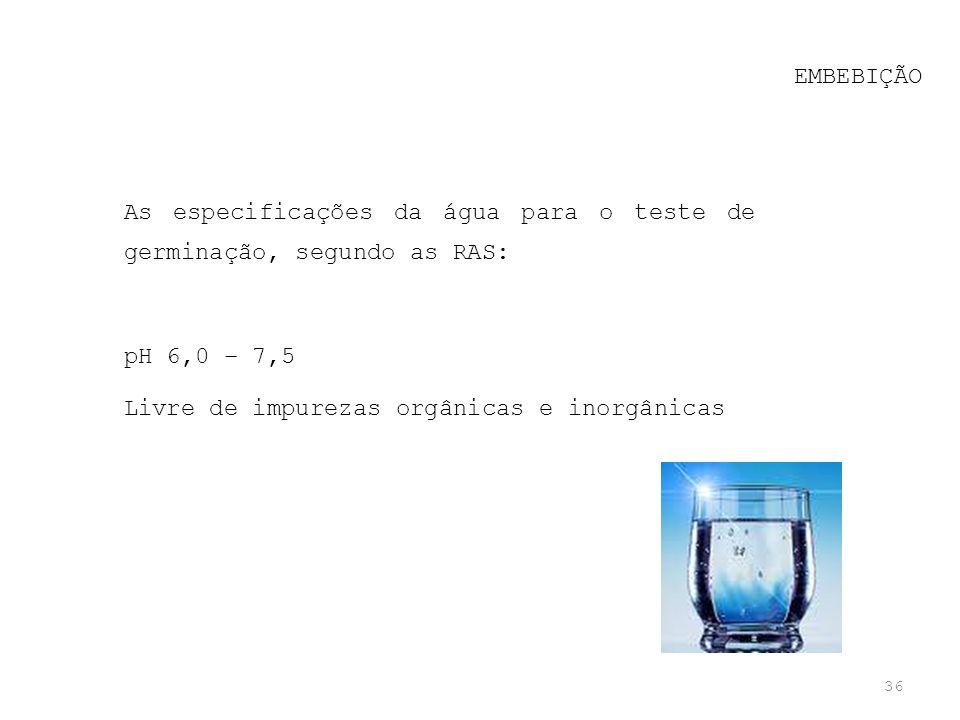 36 EMBEBIÇÃO As especificações da água para o teste de germinação, segundo as RAS: pH 6,0 – 7,5 Livre de impurezas orgânicas e inorgânicas