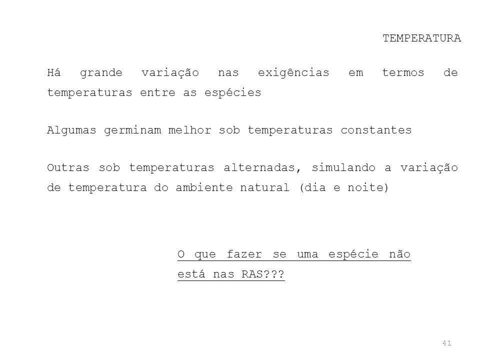 41 TEMPERATURA Há grande variação nas exigências em termos de temperaturas entre as espécies Algumas germinam melhor sob temperaturas constantes Outra