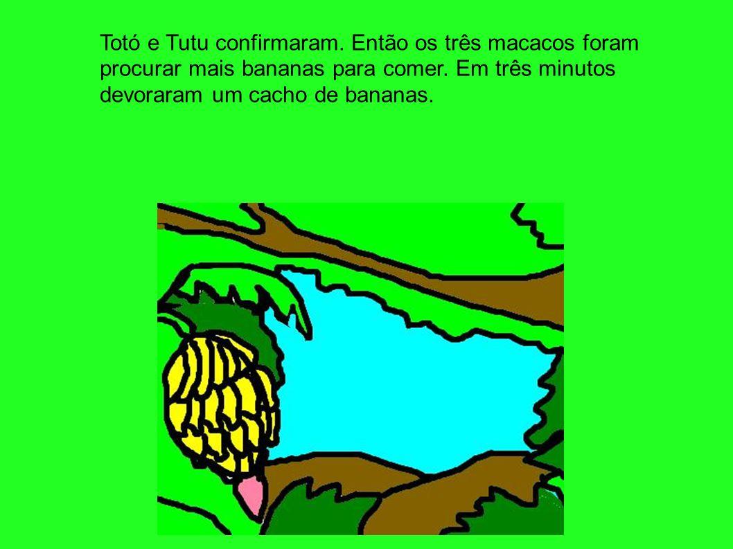 Totó e Tutu confirmaram. Então os três macacos foram procurar mais bananas para comer. Em três minutos devoraram um cacho de bananas.