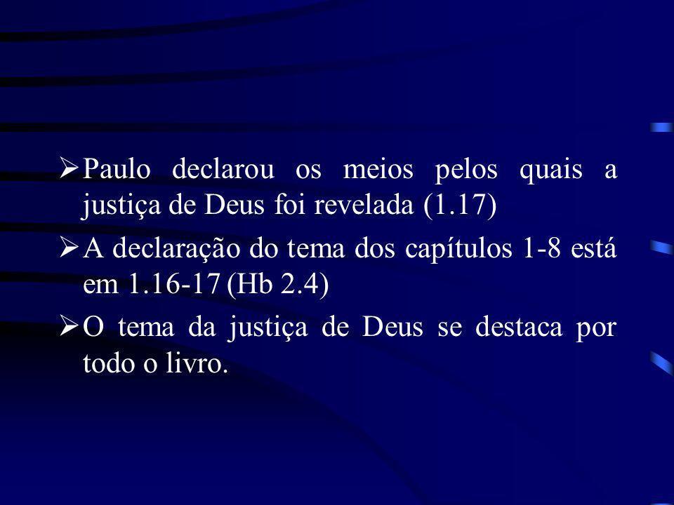 Paulo declarou os meios pelos quais a justiça de Deus foi revelada (1.17) A declaração do tema dos capítulos 1-8 está em 1.16-17 (Hb 2.4) O tema da ju