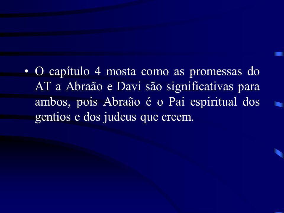 O capítulo 4 mosta como as promessas do AT a Abraão e Davi são significativas para ambos, pois Abraão é o Pai espiritual dos gentios e dos judeus que