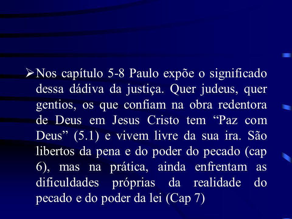 Nos capítulo 5-8 Paulo expõe o significado dessa dádiva da justiça. Quer judeus, quer gentios, os que confiam na obra redentora de Deus em Jesus Crist
